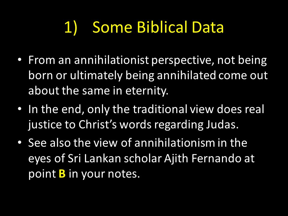 1)Some Biblical Data From an annihilationist perspective, not being born or ultimately being annihilated come out about the same in eternity.
