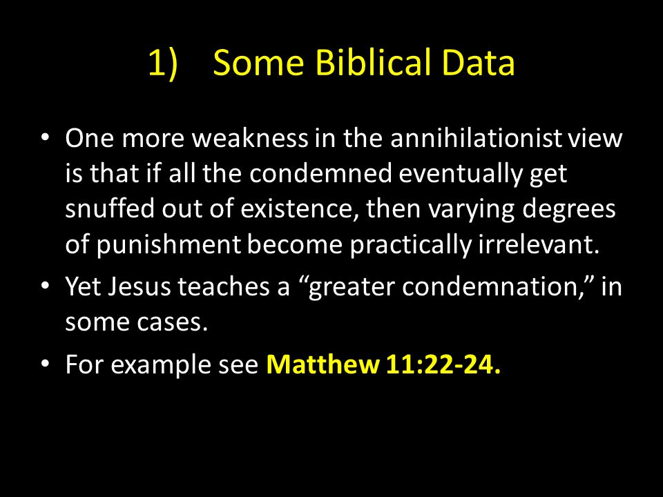 1)Some Biblical Data One more weakness in the annihilationist view is that if all the condemned eventually get snuffed out of existence, then varying degrees of punishment become practically irrelevant.