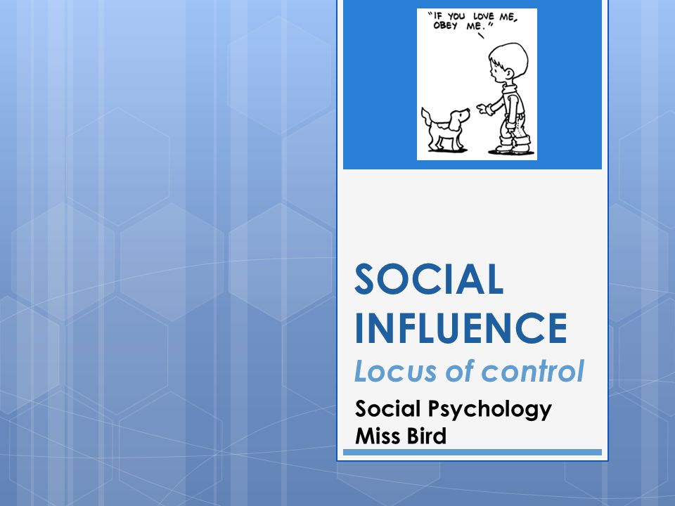 SOCIAL INFLUENCE Locus of control Social Psychology Miss Bird