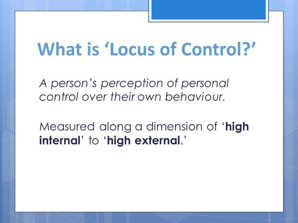 Locus of control High internals perceive themselves as having a great deal of personal control over their behaviour and are therefore more likely to take personal responsibility for it.