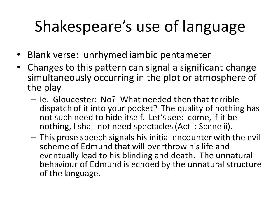 Shakespeare's use of language Blank verse: unrhymed iambic pentameter Changes to this pattern can signal a significant change simultaneously occurring in the plot or atmosphere of the play – Ie.