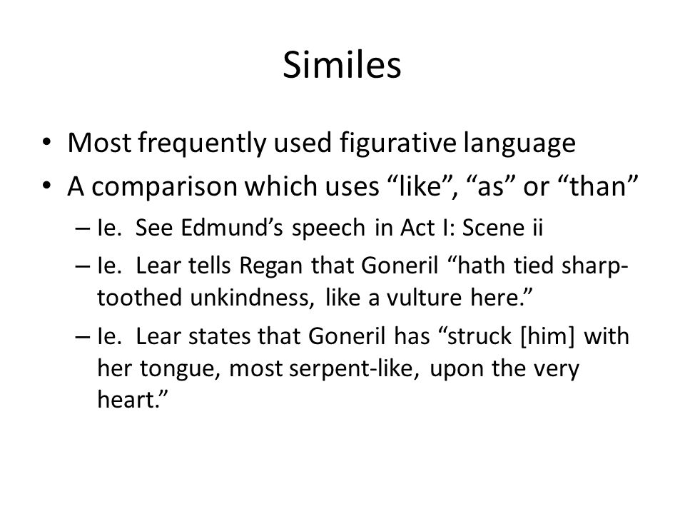 Similes Most frequently used figurative language A comparison which uses like , as or than – Ie.
