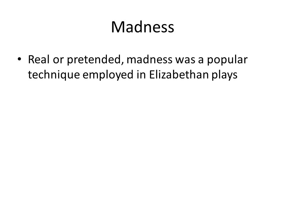 Madness Real or pretended, madness was a popular technique employed in Elizabethan plays