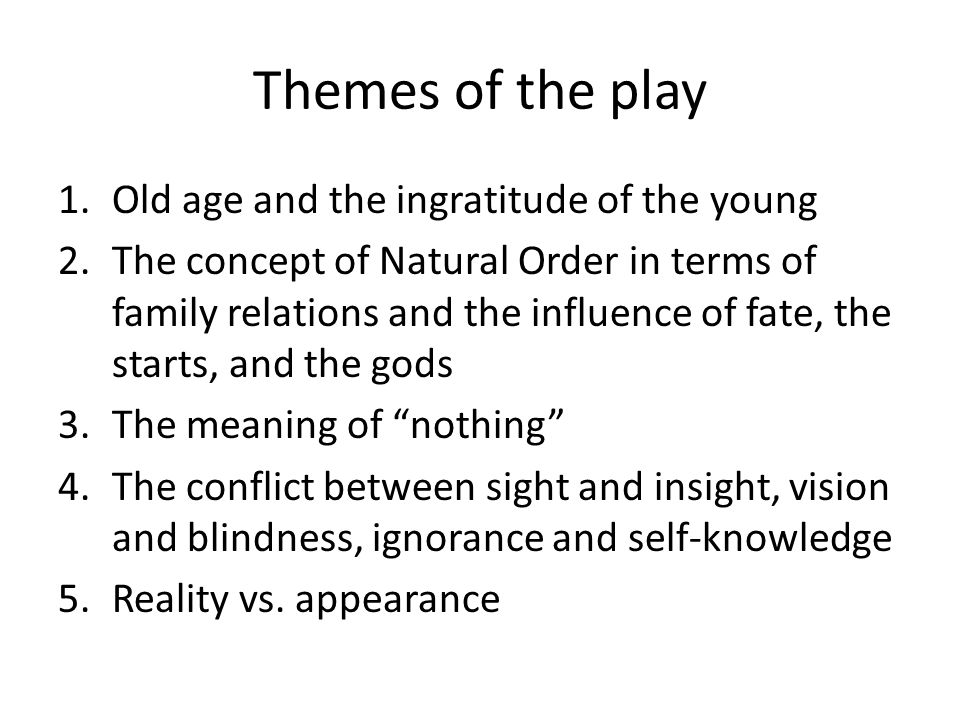 Themes of the play 1.Old age and the ingratitude of the young 2.The concept of Natural Order in terms of family relations and the influence of fate, the starts, and the gods 3.The meaning of nothing 4.The conflict between sight and insight, vision and blindness, ignorance and self-knowledge 5.Reality vs.