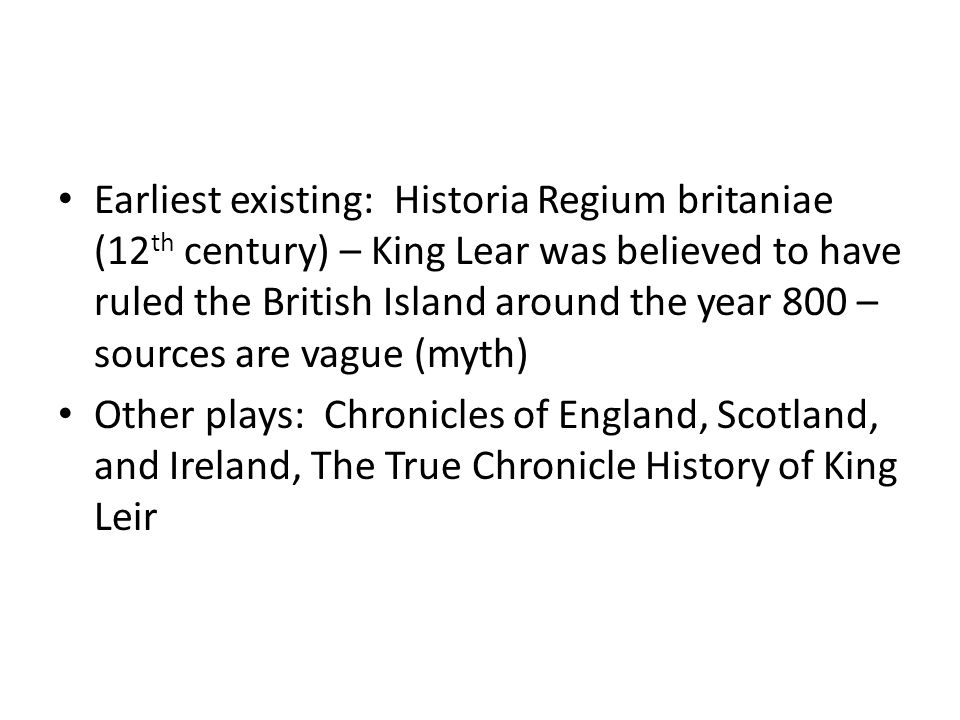 Earliest existing: Historia Regium britaniae (12 th century) – King Lear was believed to have ruled the British Island around the year 800 – sources are vague (myth) Other plays: Chronicles of England, Scotland, and Ireland, The True Chronicle History of King Leir
