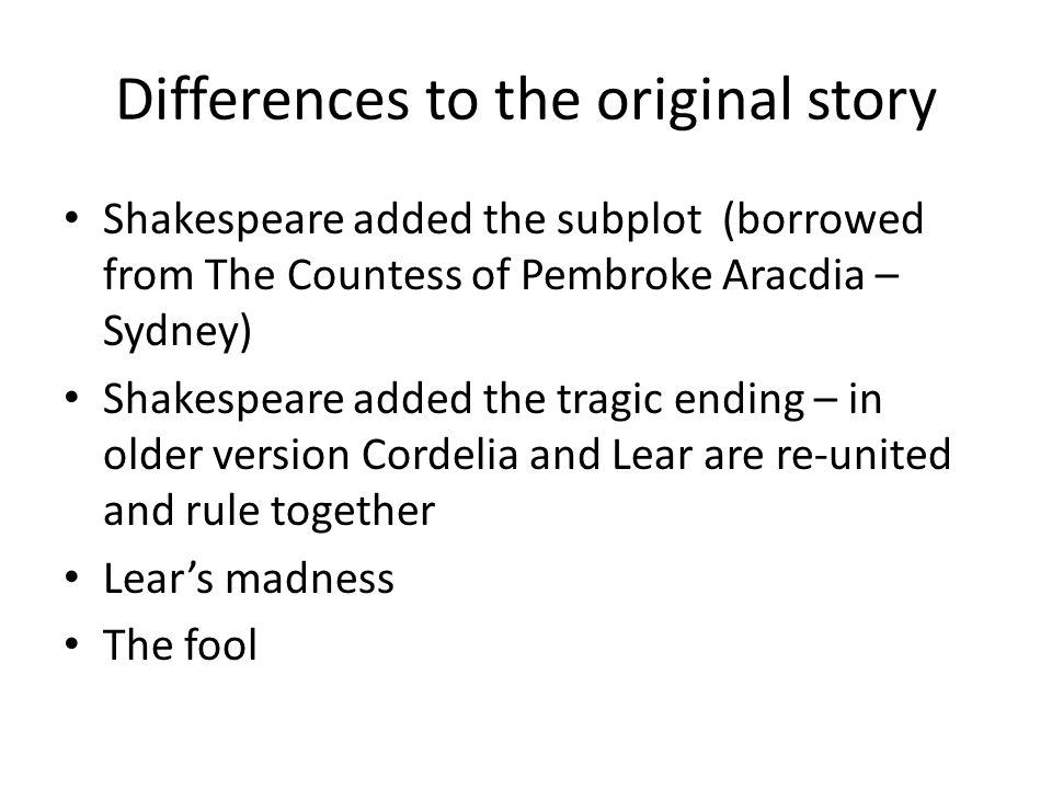 Differences to the original story Shakespeare added the subplot (borrowed from The Countess of Pembroke Aracdia – Sydney) Shakespeare added the tragic ending – in older version Cordelia and Lear are re-united and rule together Lear's madness The fool