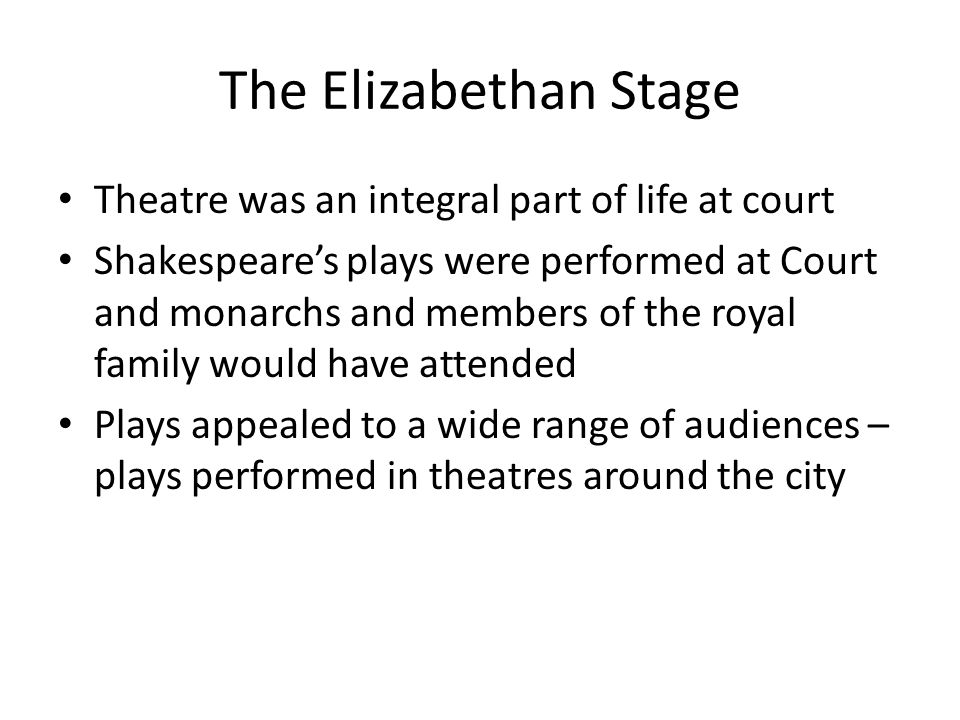 The Elizabethan Stage Theatre was an integral part of life at court Shakespeare's plays were performed at Court and monarchs and members of the royal family would have attended Plays appealed to a wide range of audiences – plays performed in theatres around the city