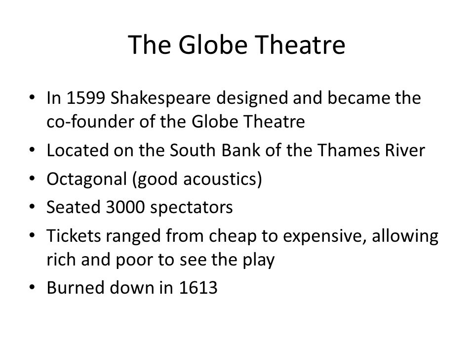 The Globe Theatre In 1599 Shakespeare designed and became the co-founder of the Globe Theatre Located on the South Bank of the Thames River Octagonal (good acoustics) Seated 3000 spectators Tickets ranged from cheap to expensive, allowing rich and poor to see the play Burned down in 1613