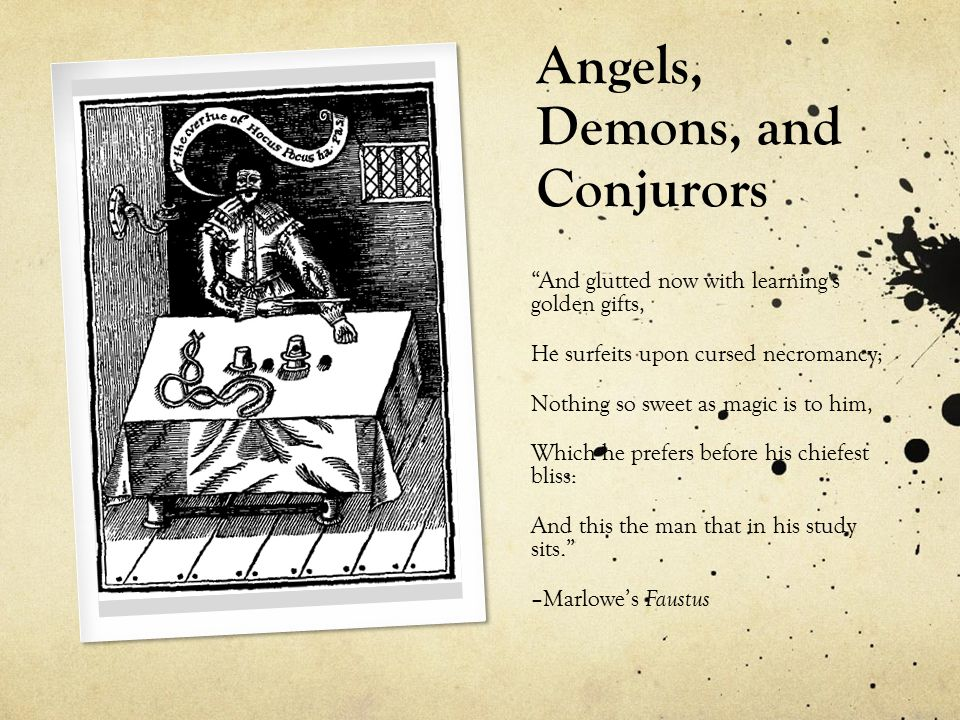 Angels, Demons, and Conjurors And glutted now with learning s golden gifts, He surfeits upon cursed necromancy; Nothing so sweet as magic is to him, Which he prefers before his chiefest bliss: And this the man that in his study sits. –Marlowe's Faustus