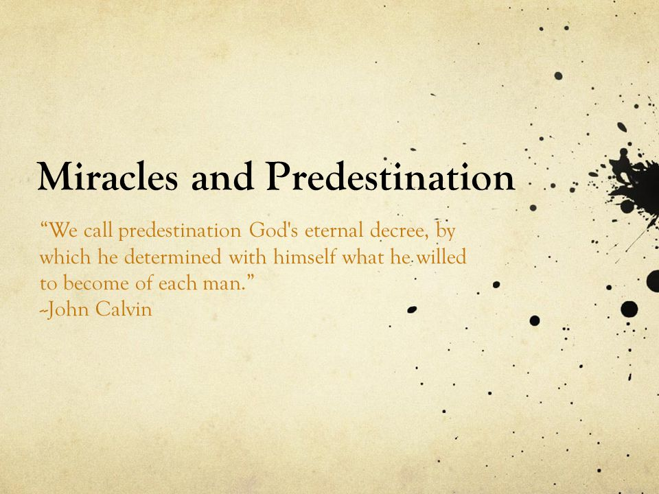 Miracles and Predestination We call predestination God s eternal decree, by which he determined with himself what he willed to become of each man. --John Calvin