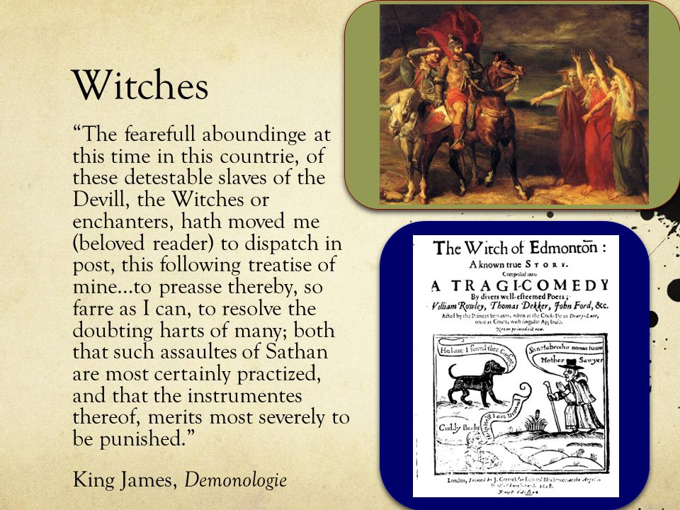Witches The fearefull aboundinge at this time in this countrie, of these detestable slaves of the Devill, the Witches or enchanters, hath moved me (beloved reader) to dispatch in post, this following treatise of mine…to preasse thereby, so farre as I can, to resolve the doubting harts of many; both that such assaultes of Sathan are most certainly practized, and that the instrumentes thereof, merits most severely to be punished. King James, Demonologie