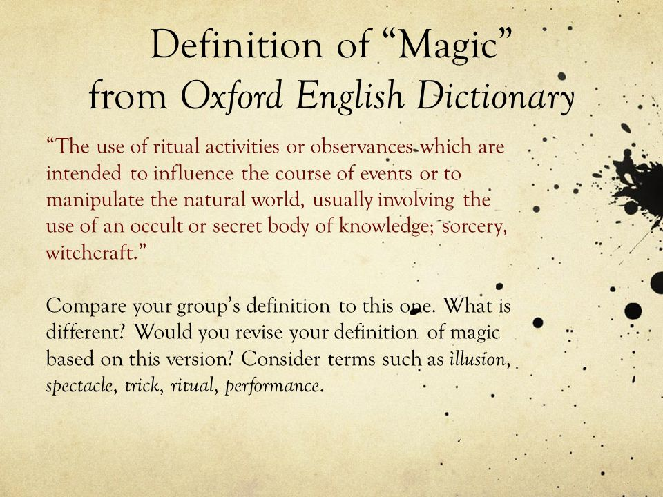 Definition of Magic from Oxford English Dictionary The use of ritual activities or observances which are intended to influence the course of events or to manipulate the natural world, usually involving the use of an occult or secret body of knowledge; sorcery, witchcraft. Compare your group's definition to this one.