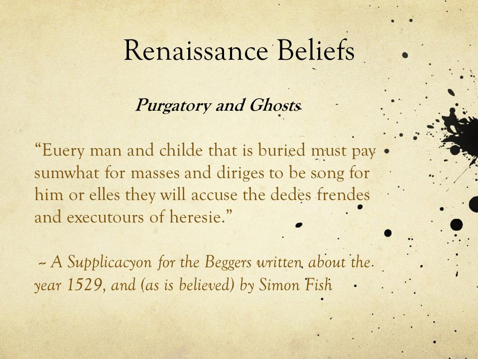Renaissance Beliefs Purgatory and Ghosts Euery man and childe that is buried must pay sumwhat for masses and diriges to be song for him or elles they will accuse the dedes frendes and executours of heresie. -- A Supplicacyon for the Beggers written about the year 1529, and (as is believed) by Simon Fish