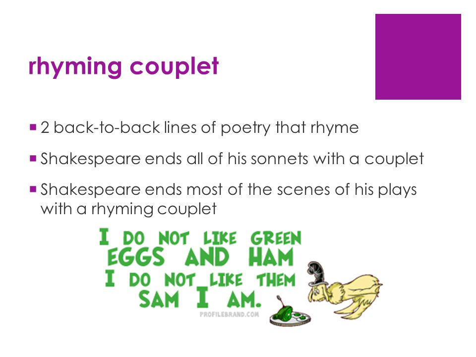 rhyming couplet  2 back-to-back lines of poetry that rhyme  Shakespeare ends all of his sonnets with a couplet  Shakespeare ends most of the scenes of his plays with a rhyming couplet