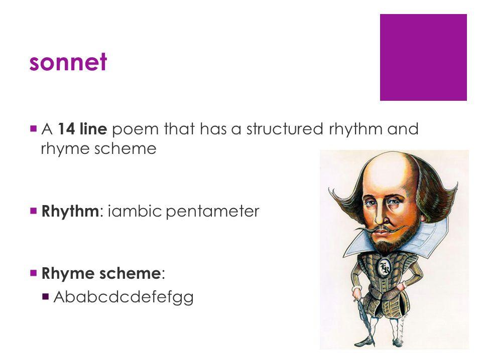 sonnet  A 14 line poem that has a structured rhythm and rhyme scheme  Rhythm : iambic pentameter  Rhyme scheme :  Ababcdcdefefgg
