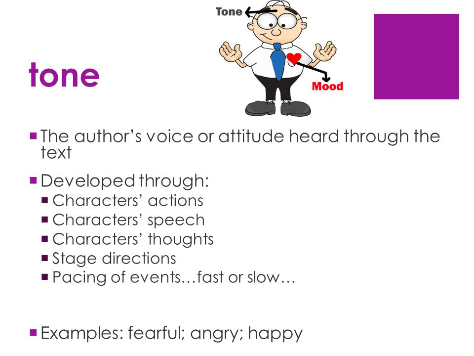tone  The author's voice or attitude heard through the text  Developed through:  Characters' actions  Characters' speech  Characters' thoughts  Stage directions  Pacing of events…fast or slow…  Examples: fearful; angry; happy