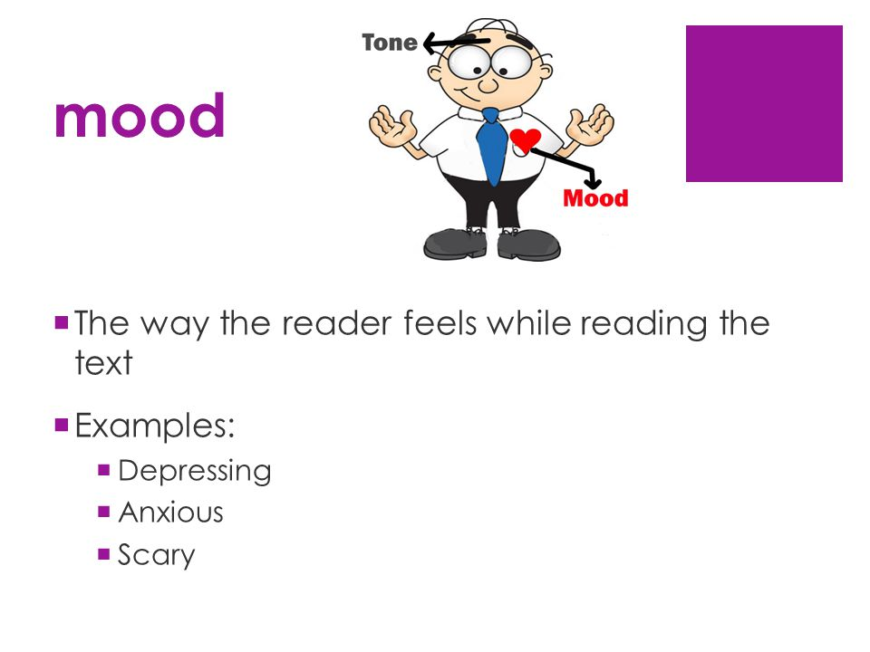 mood  The way the reader feels while reading the text  Examples:  Depressing  Anxious  Scary