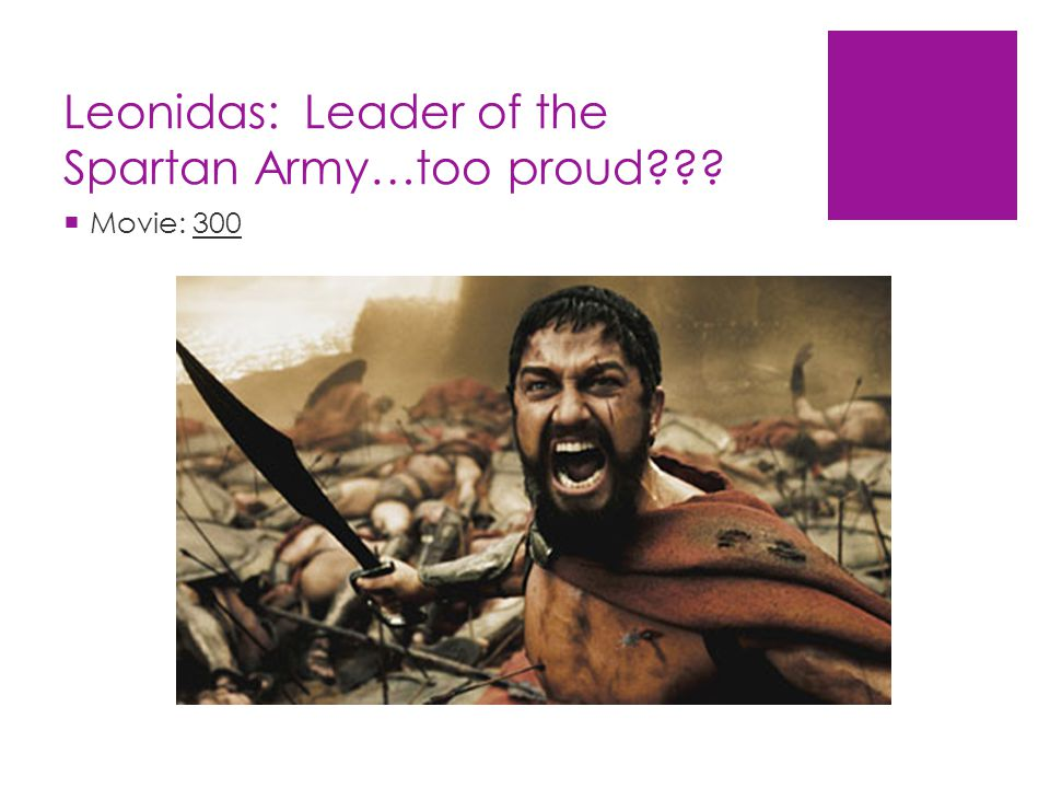 Leonidas: Leader of the Spartan Army…too proud  Movie: 300