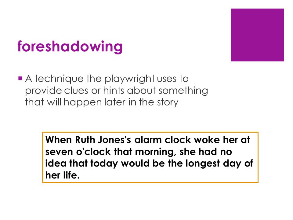 foreshadowing  A technique the playwright uses to provide clues or hints about something that will happen later in the story When Ruth Jones s alarm clock woke her at seven o clock that morning, she had no idea that today would be the longest day of her life.
