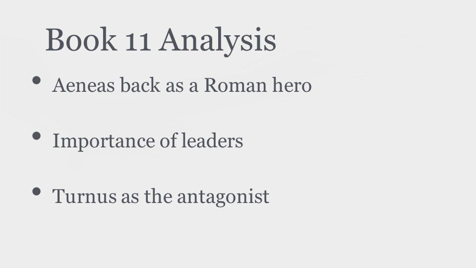 Book 11 Analysis Aeneas back as a Roman hero Importance of leaders Turnus as the antagonist