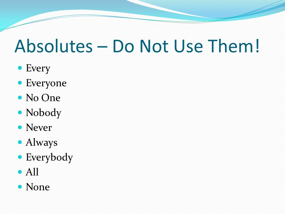 Absolutes – Do Not Use Them! Every Everyone No One Nobody Never Always Everybody All None