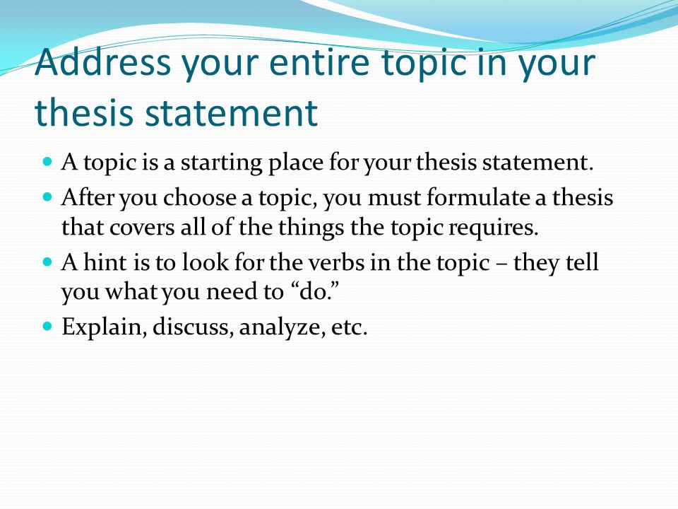 Address your entire topic in your thesis statement A topic is a starting place for your thesis statement.