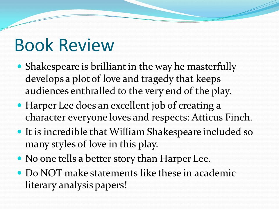 Book Review Shakespeare is brilliant in the way he masterfully develops a plot of love and tragedy that keeps audiences enthralled to the very end of the play.