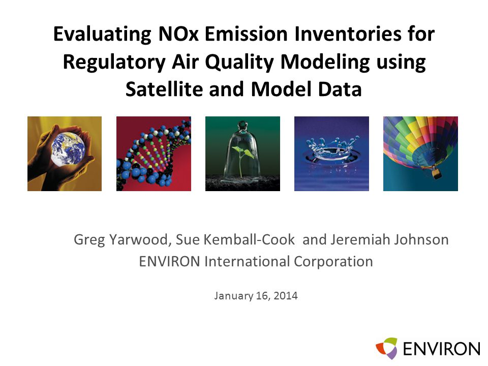 Template Evaluating NOx Emission Inventories for Regulatory Air Quality Modeling using Satellite and Model Data Greg Yarwood, Sue Kemball-Cook and Jeremiah Johnson ENVIRON International Corporation January 16, 2014
