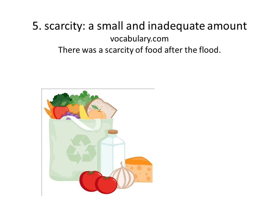 5. scarcity: a small and inadequate amount vocabulary.com There was a scarcity of food after the flood.