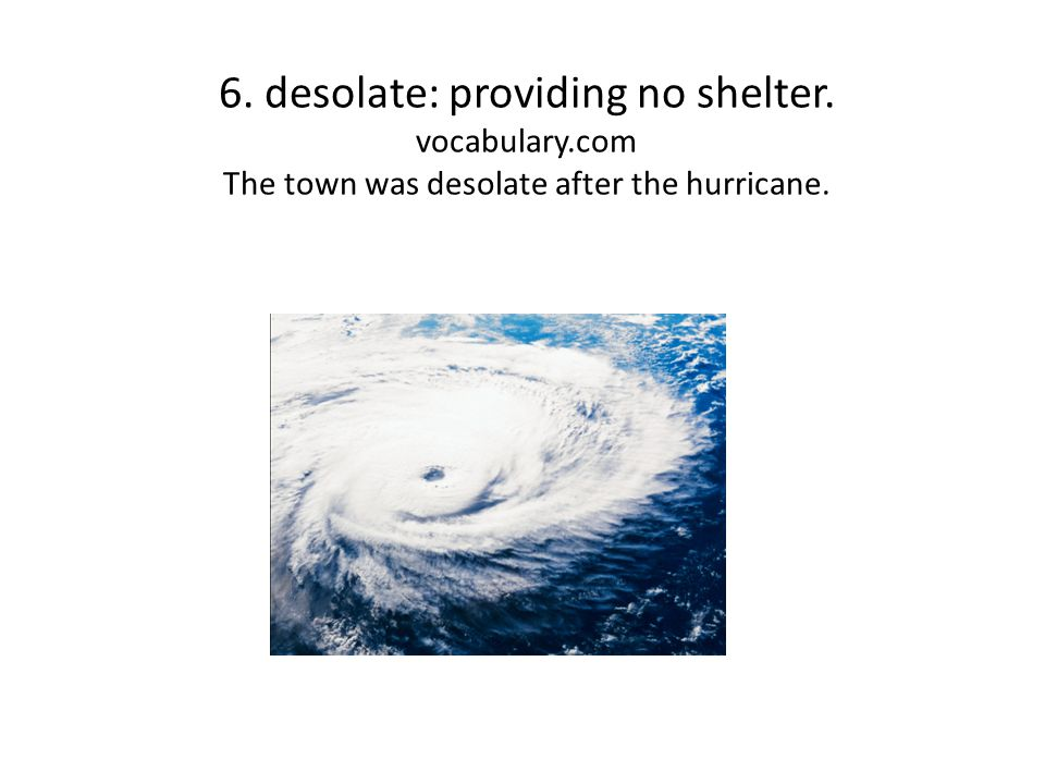 6. desolate: providing no shelter. vocabulary.com The town was desolate after the hurricane.