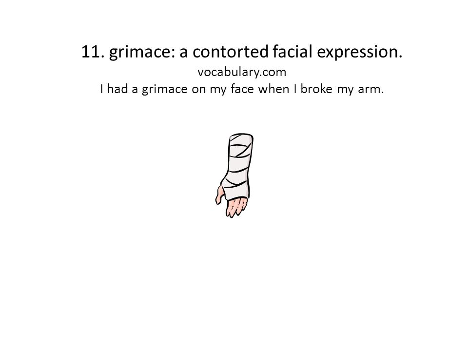 11. grimace: a contorted facial expression. vocabulary.com I had a grimace on my face when I broke my arm.