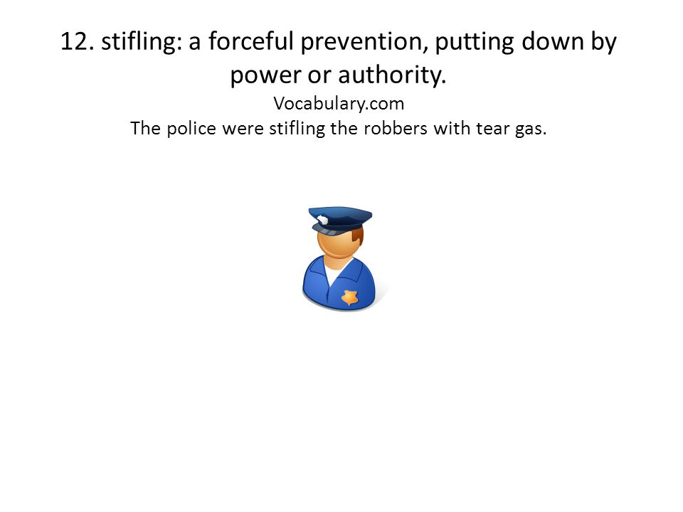 12. stifling: a forceful prevention, putting down by power or authority. Vocabulary.com The police were stifling the robbers with tear gas.