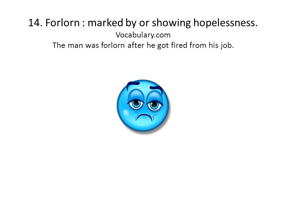 14. Forlorn : marked by or showing hopelessness. Vocabulary.com The man was forlorn after he got fired from his job.
