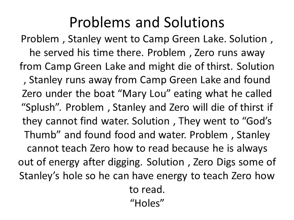Problems and Solutions Problem, Stanley went to Camp Green Lake. Solution, he served his time there. Problem, Zero runs away from Camp Green Lake and