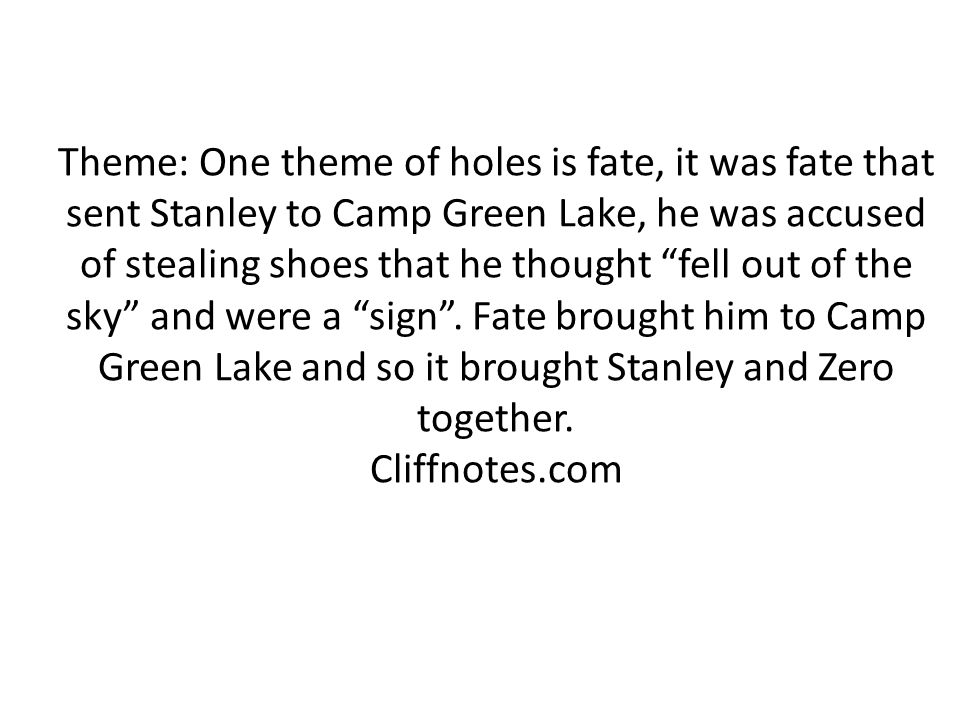 """Theme: One theme of holes is fate, it was fate that sent Stanley to Camp Green Lake, he was accused of stealing shoes that he thought """"fell out of the"""