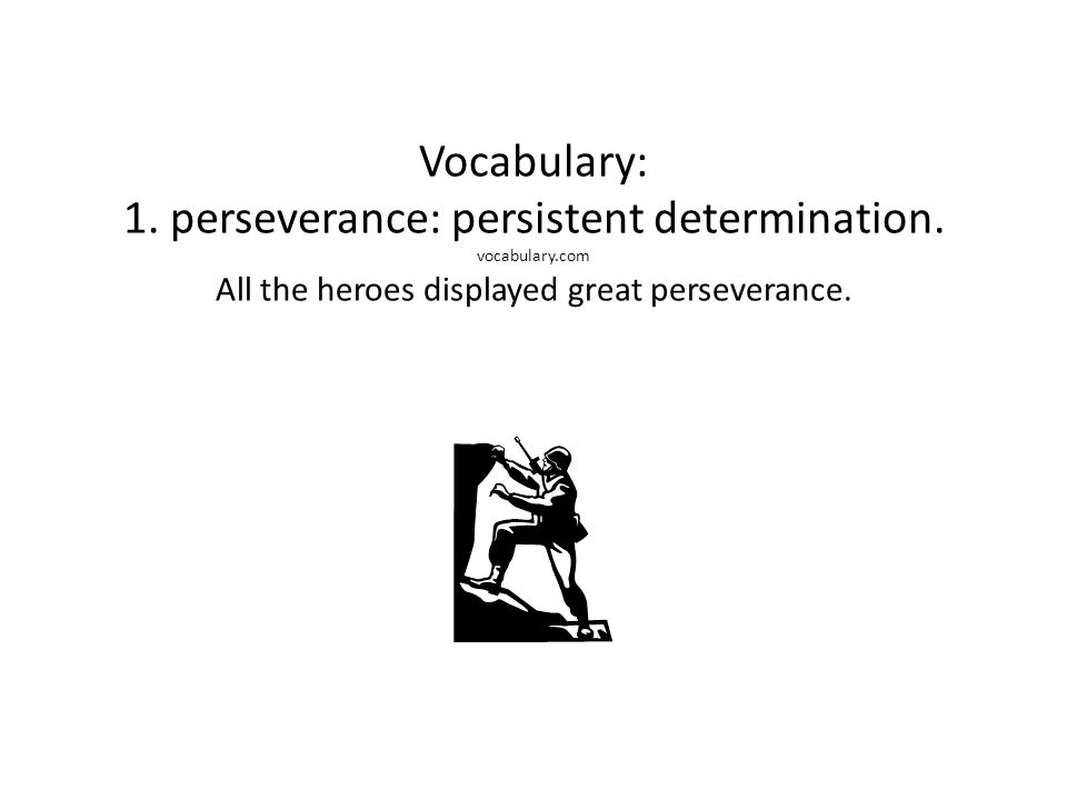 Vocabulary: 1. perseverance: persistent determination. vocabulary.com All the heroes displayed great perseverance.