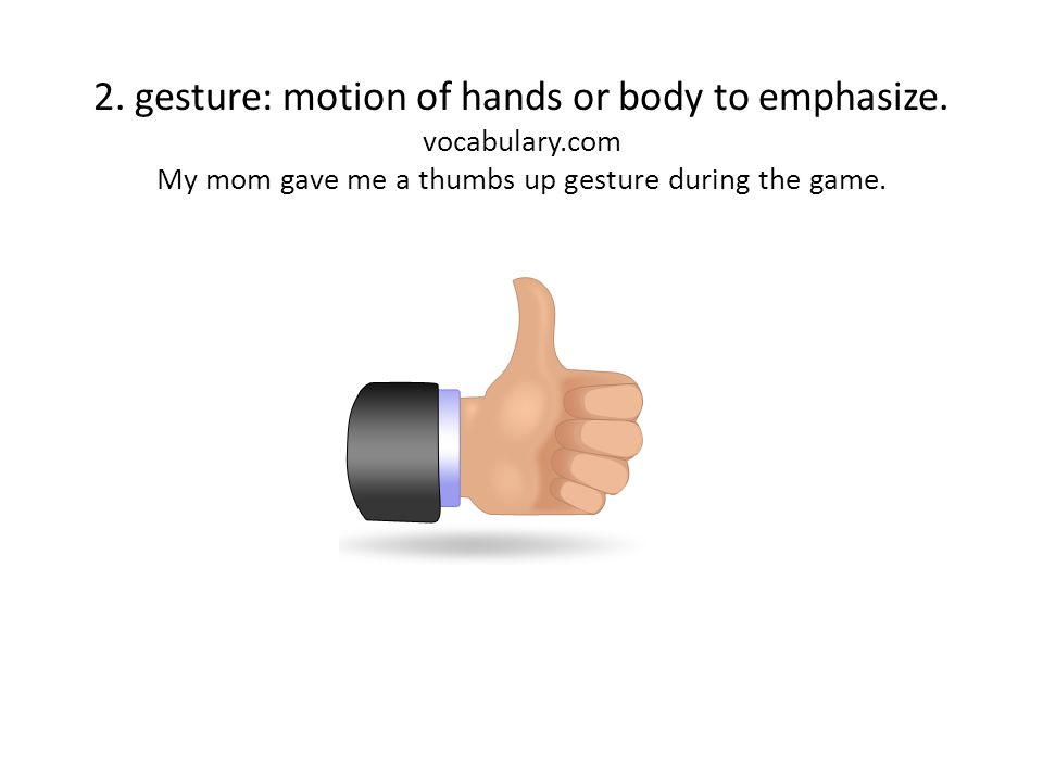 2. gesture: motion of hands or body to emphasize.