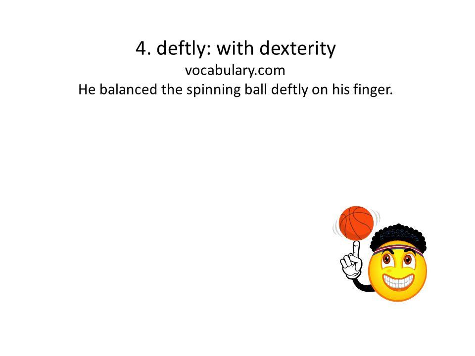 4. deftly: with dexterity vocabulary.com He balanced the spinning ball deftly on his finger.