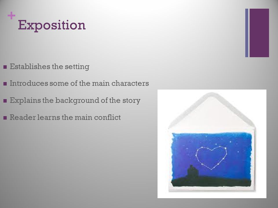 + Exposition Establishes the setting Introduces some of the main characters Explains the background of the story Reader learns the main conflict