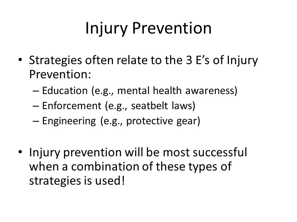Injury Prevention Strategies often relate to the 3 E's of Injury Prevention: – Education (e.g., mental health awareness) – Enforcement (e.g., seatbelt laws) – Engineering (e.g., protective gear) Injury prevention will be most successful when a combination of these types of strategies is used!