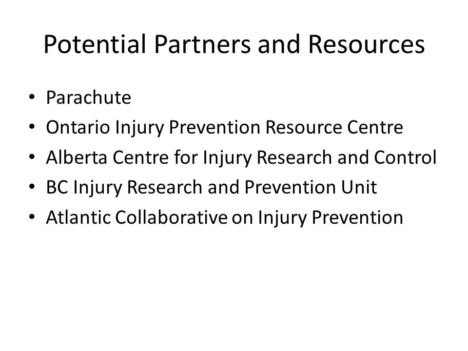Potential Partners and Resources Parachute Ontario Injury Prevention Resource Centre Alberta Centre for Injury Research and Control BC Injury Research and Prevention Unit Atlantic Collaborative on Injury Prevention