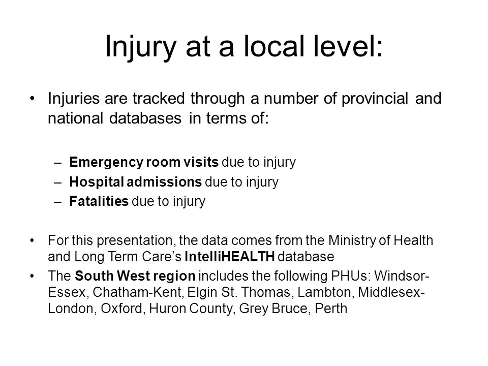 Injury at a local level: Injuries are tracked through a number of provincial and national databases in terms of: –Emergency room visits due to injury –Hospital admissions due to injury –Fatalities due to injury For this presentation, the data comes from the Ministry of Health and Long Term Care's IntelliHEALTH database The South West region includes the following PHUs: Windsor- Essex, Chatham-Kent, Elgin St.