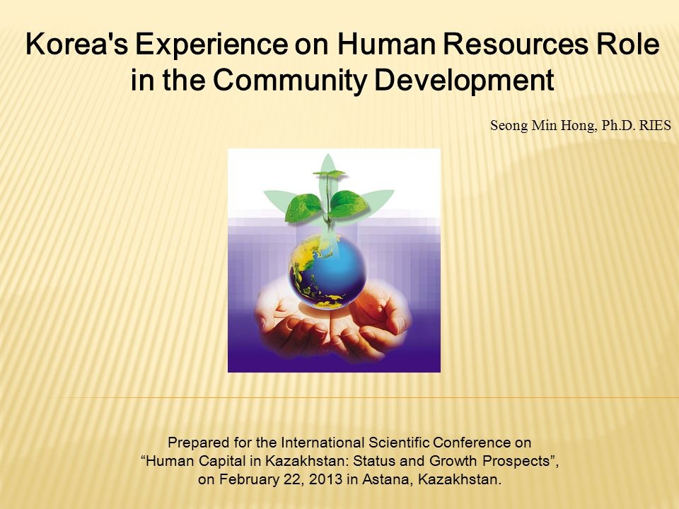 Korea's Experience on Human Resources Role in the Community Development Seong Min Hong, Ph.D. RIES Prepared for the International Scientific Conferenc