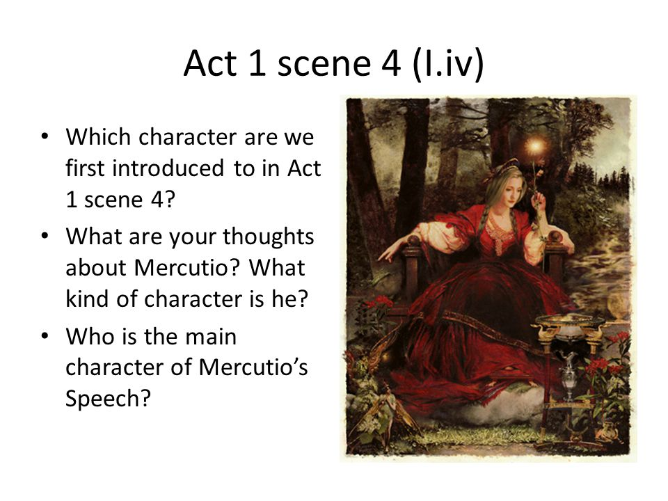 Act 1 scene 4 (I.iv) Which character are we first introduced to in Act 1 scene 4? What are your thoughts about Mercutio? What kind of character is he?