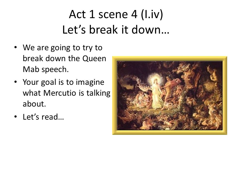 Act 1 scene 4 (I.iv) Let's break it down… We are going to try to break down the Queen Mab speech. Your goal is to imagine what Mercutio is talking abo