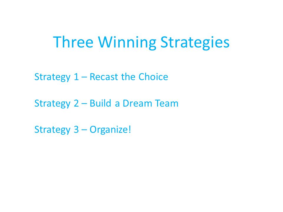 Three Winning Strategies Strategy 1 – Recast the Choice Strategy 2 – Build a Dream Team Strategy 3 – Organize!
