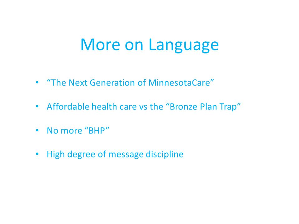 The Next Generation of MinnesotaCare Affordable health care vs the Bronze Plan Trap No more BHP High degree of message discipline More on Language