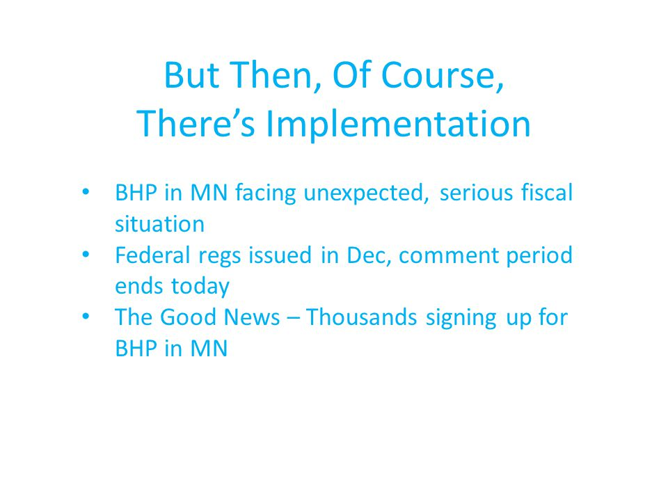 But Then, Of Course, There's Implementation BHP in MN facing unexpected, serious fiscal situation Federal regs issued in Dec, comment period ends today The Good News – Thousands signing up for BHP in MN
