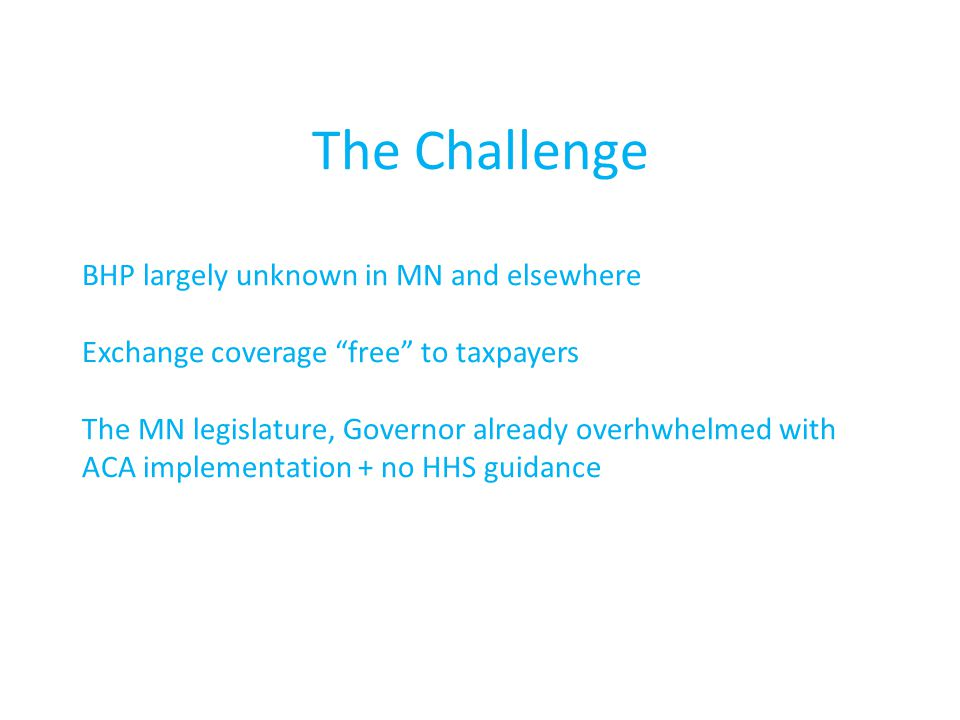 BHP largely unknown in MN and elsewhere Exchange coverage free to taxpayers The MN legislature, Governor already overhwhelmed with ACA implementation + no HHS guidance The Challenge