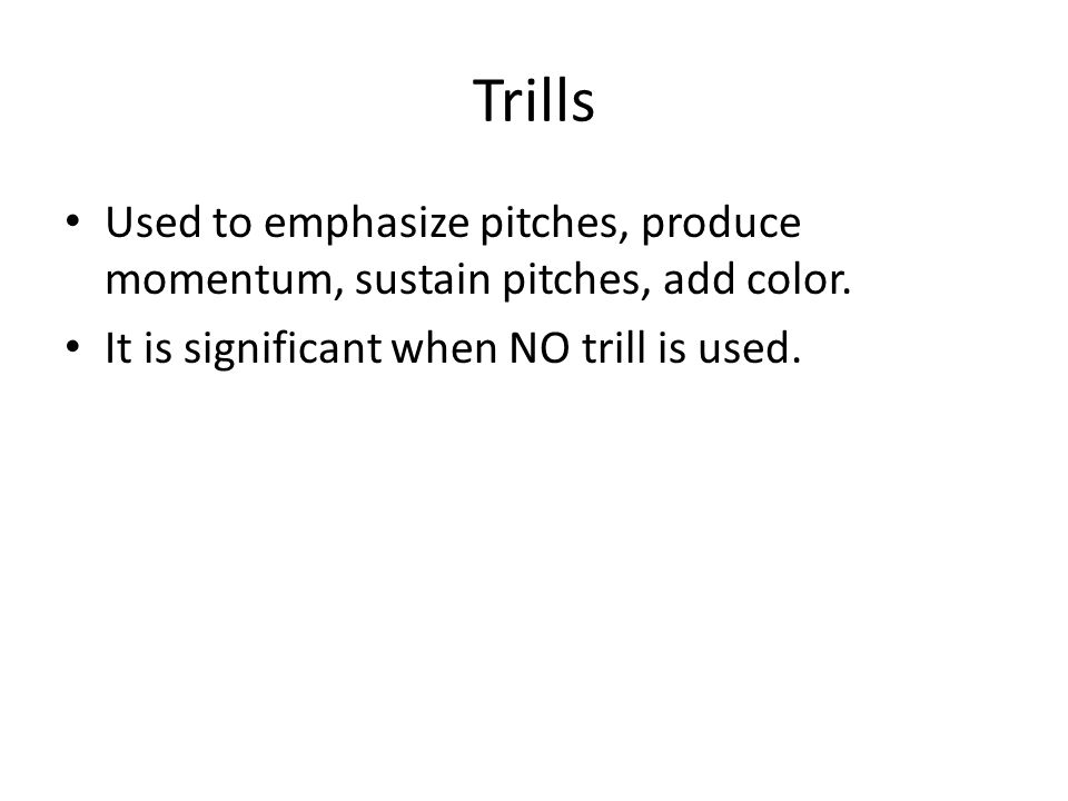 Trills Used to emphasize pitches, produce momentum, sustain pitches, add color.
